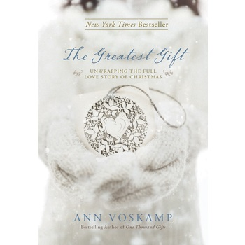 The Greatest Gift: Unwrapping the Full Love Story of Christmas, by Ann Voskamp