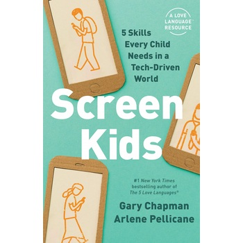 Screen Kids: 5 Skills Every Child Needs in a Tech-Driven World, by Gary Chapman & Arlene Pellicane