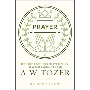 Prayer: Communing with God in Everything--Collected Insights From A. W. Tozer, by W. L. Seaver