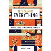 This Changes Everything: How the Gospel Transforms the Teen Years, by Jaquelle Crowe
