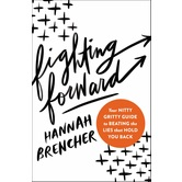 Fighting Forward: Your Nitty Gritty Guide to Beating the Lies that Hold You Back, by Hannah Brencher