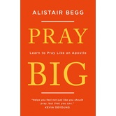 Pray Big: Learn to Pray Like an Apostle, by Alistair Begg, Paperback