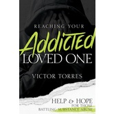 Reaching Your Addicted Loved One: Help & Hope for Those Battling Substance Abuse, by Victor Torres