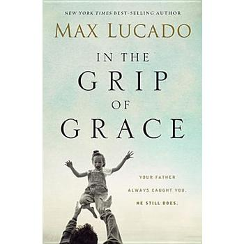 In the Grip of Grace: Your Father Always Caught You. He Still Does, by Max Lucado