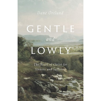 Gentle and Lowly: The Heart of Christ for Sinners & Sufferers, by Dane C. Ortlund, Hardcover