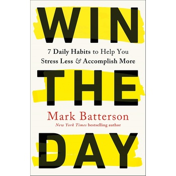 Win the Day: Seven Daily Habits to Help You Stress Less & Accomplish More, by Mark Batterson