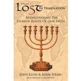Lost in Translation Vol. 1: Rediscovering the Hebrew Roots of Our Faith, by John Klein & Adam Spears
