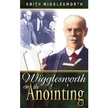 Wigglesworth on the Anointing, by Smith Wigglesworth