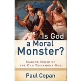 Is God a Moral Monster Making Sense of the Old Testament God, by Paul Copan