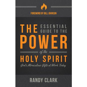 The Essential Guide to the Power of the Holy Spirit, by Randy Clark