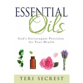 Essential Oils: God's Extravagant Provision for Your Health, by Teri Secrest, Hardcover