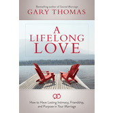 A Lifelong Love: How to Have Lasting Intimacy, Friendship & Purpose in Your Marriage, by Gary Thomas