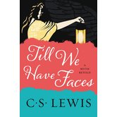 Till We Have Faces: A Myth Retold, by C. S. Lewis