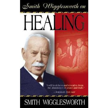 Smith Wigglesworth on Healing, by Smith Wigglesworth