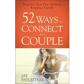 52 Ways to Connect as a Couple: Discover How Fun and Easy Romance Can Be, by Jay Payleitner