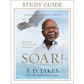 Soar! Study Guide: Build Your Vision from the Ground Up, by T. D. Jakes