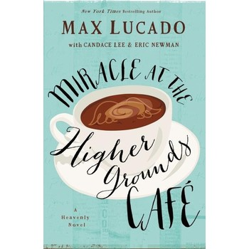 Miracle At The Higher Grounds Cafe, by Max Lucado, Candace Lee and Eric Newman