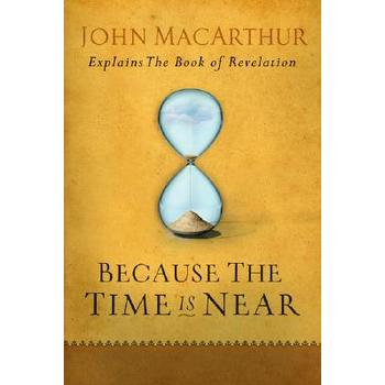 Because the Time Is Near: John MacArthur Explains the Book of Revelation