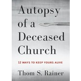 Autopsy of a Deceased Church: 12 Ways to Keep Yours Alive, by Thom S. Rainer