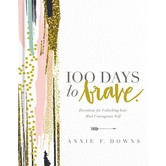 100 Days To Brave: Devotions For Unlocking Your Most Courageous Self, by Annie F. Downs