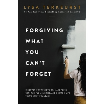 Forgiving What You Can't Forget, by Lysa TerKeurst, Hardcover