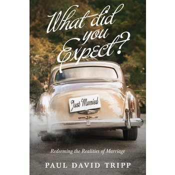 What Did You Expect? Redeeming the Realities of Marriage, by Paul David Tripp