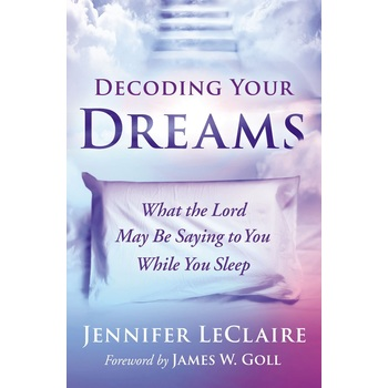 Decoding Your Dreams: What the Lord May Be Saying to You While You Sleep, by Jennifer LeClarie
