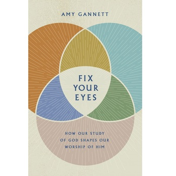 Pre-buy, Fix Your Eyes: How Our Study of God Shapes Our Worship of Him, by Amy Gannett, Hardcover