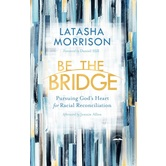 Be the Bridge: Pursuing God's Heart for Racial Reconciliation, by Latasha Morrison, Paperback