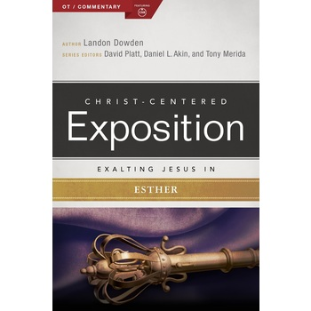 Exalting Jesus in Esther, Christ-Centered Exposition Commentary, by Landon Dowden
