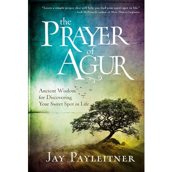 The Prayer of Agur: Ancient Wisdom for Discovering Your Sweet Spot in Life, by Jay Payleitner