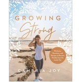 Pre-buy, Growing Strong: Workouts, Devotions, & Recipes to Become Healthy from the Inside Out, by Cambria Joy