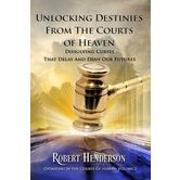 Unlocking Destinies From the Courts of Heaven, by Robert Henderson