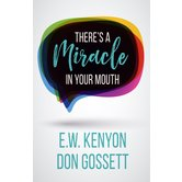 There's A Miracle In Your Mouth, by E. W. Kenyon and Don Gossett