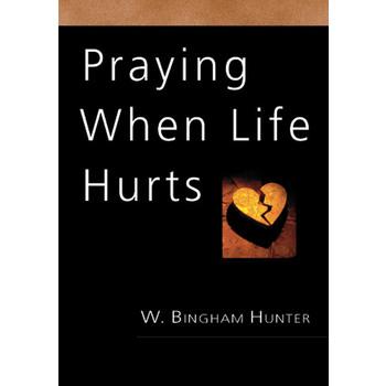 Praying When Life Hurts, by W. Bingham Hunter