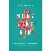 None Like Him: 10 Ways God Is Different from Us (and Why That's a Good Thing) , by Jen Wilkin