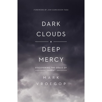Dark Clouds, Deep Mercy: Discovering the Grace of Lament, by Mark Vroegop, Paperback