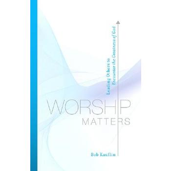 Worship Matters: Leading Others to Encounter the Greatness of God, by Bob Kauflin, Paperback