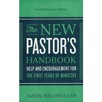 The New Pastor's Handbook: Help & Encouragement for the First Years of Ministry, by Jason Helopoulos