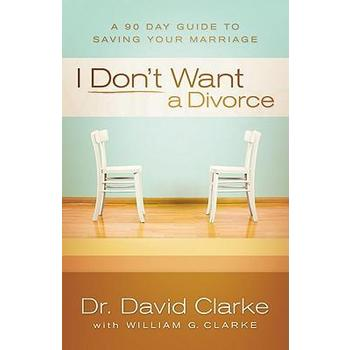 I Don't Want a Divorce: A 90 Day Guide to Saving Your Marriage, by David Clarke & William G. Clarke