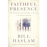Faithful Presence: The Promise & the Peril of Faith in the Public Square, by Bill Haslam