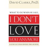 I Don't Love You Anymore: What To Do When He Says, by David Clarke