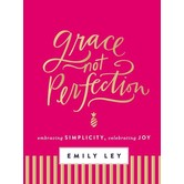 Grace, Not Perfection: Embracing Simplicity, Celebrating Joy, by Emily Ley