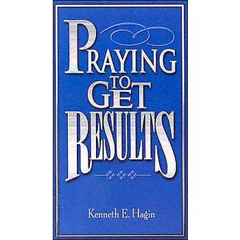Praying to Get Results, by Kenneth E. Hagin