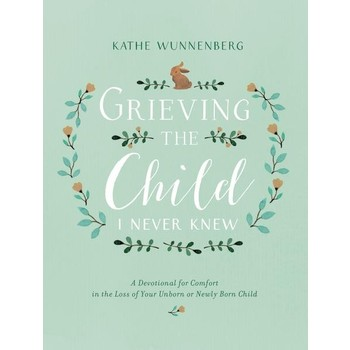 Grieving the Child I Never Knew, by Kathe Wunnenberg