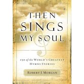 Then Sings My Soul: 150 of the World's Greatest Hymn Stories, by Robert J. Morgan