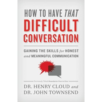 How To Have That Difficult Conversation, by Henry Cloud and John Townsend
