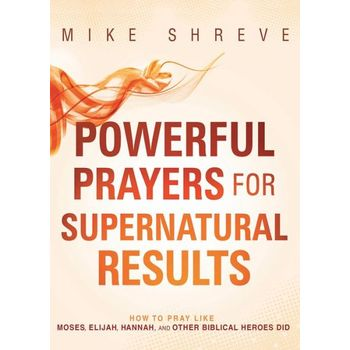 Powerful Prayers for Supernatural Results: How to Pray Like Moses, Elijah, Sarah, and Other Biblical Heroes