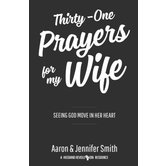 Thirty-One Prayers For My Wife: Seeing God Move In Her Heart, by Aaron Smith and Jennifer Smith