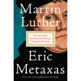 Martin Luther: The Man Who Rediscovered God And Changed The World, by Eric Metaxas